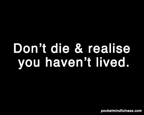 don't die and realise you haven't lived